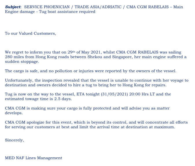 Screenshot einer E-Mail mit folgendem Inhalt:  Subject:  SERVICE PHOENICIAN / TRADE ASIA/ADRIATIC / CMA CGM RABELAIS – Main  Engine damage - Tug boat assistance required       To our Valued Customers,   We regret to inform you that on 29th of May 2021, whilst CMA CGM RABELAIS was sailing  280 miles from Hong Kong roads between Shekou and Singapore, her main engine suffered a  sudden stoppage.     The cargo is safe, and no pollution or injuries were reported by the owners of the vessel.     Unfortunately, the inspection revealed that the vessel is unable to continue with her voyage to  destination and owners decided to hire a tug to bring her to Hong Kong for repairs.    Tug is now on the way to the vessel, ETA tonight (31/05/2021) 20:00 Hrs LT and the  estimated towage time is 2.5 days.    CMA CGM is making sure your cargo is fully protected and will advise you as matter  develops.      CMA CGM apologize for this event, which is beyond its control, and will concentrate all efforts  for serving our customers at best and limit the arrival time at destination at maximum.    Sincerely,      MED NAF Lines Management