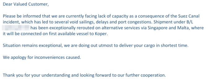 Screenshot einer E-Mail mit folgendem Inhalt:  Dear Valued Customer,     Please be informed that we are currently facing lack of capacity as a consequence of the Suez Canal  incident, which has led to several void sailings, delays and port congestions. Shipment under B/L  XXXXXX has been exceptionally rerouted on alternative services via Singapore and Malta, where  it will be connected on first available vessel to Koper.    Situation remains exceptional, we are doing out utmost to deliver your cargo in shortest time.    We apology for inconveniences caused.   Thank you for your understanding and looking forward to our further cooperation.